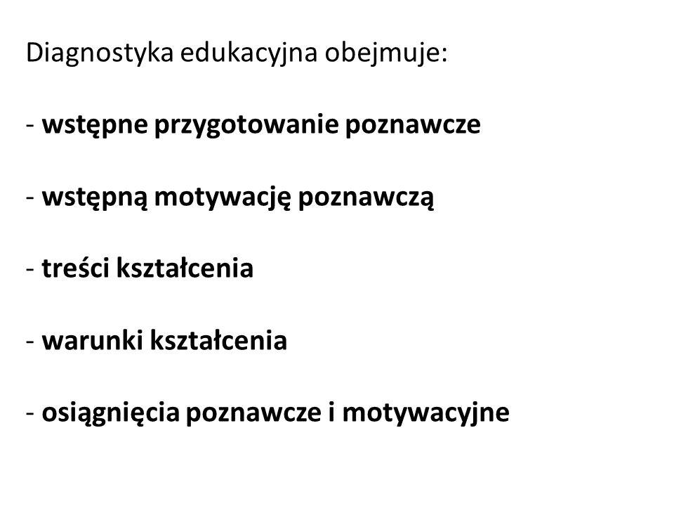 Diagnostyka edukacyjna obejmuje: - wstępne przygotowanie poznawcze - wstępną motywację poznawczą - treści kształcenia - warunki kształcenia - osiągnię