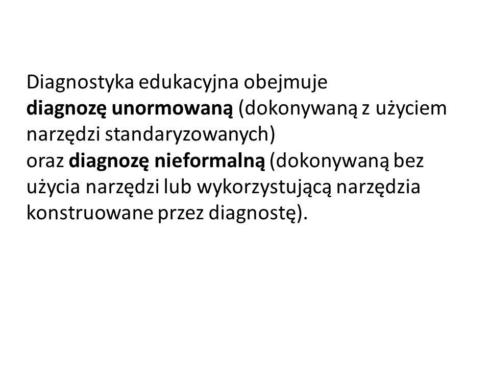 Diagnostyka edukacyjna obejmuje diagnozę unormowaną (dokonywaną z użyciem narzędzi standaryzowanych) oraz diagnozę nieformalną (dokonywaną bez użycia