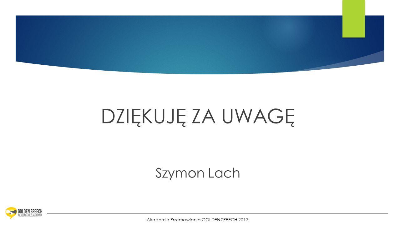 34 DZIĘKUJĘ ZA UWAGĘ Szymon Lach Akademia Przemawiania GOLDEN SPEECH 2013