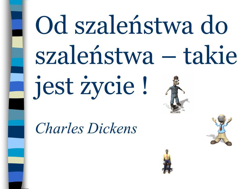 Od szaleństwa do szaleństwa – takie jest życie ! Charles Dickens
