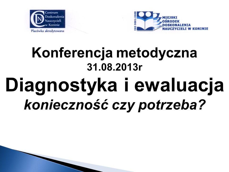 Konferencja metodyczna 31.08.2013r Diagnostyka i ewaluacja konieczność czy potrzeba?