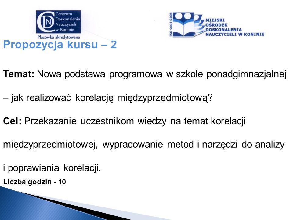 Propozycja kursu – 2 Temat: Nowa podstawa programowa w szkole ponadgimnazjalnej – jak realizować korelację międzyprzedmiotową? Cel: Przekazanie uczest