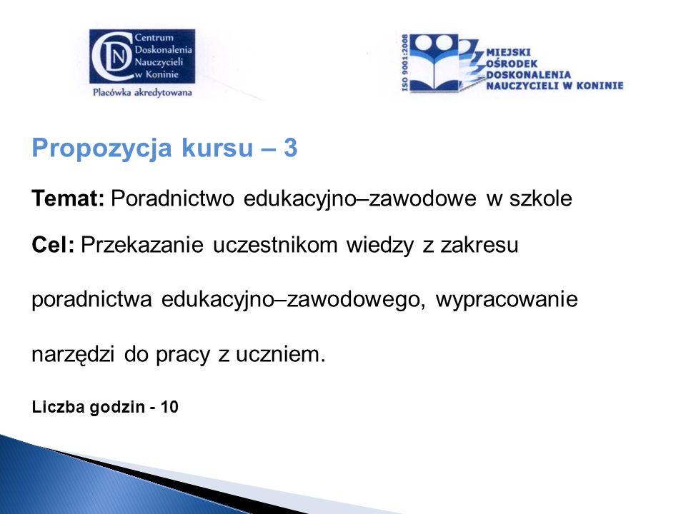 Propozycja kursu – 3 Temat: Poradnictwo edukacyjno–zawodowe w szkole Cel: Przekazanie uczestnikom wiedzy z zakresu poradnictwa edukacyjno–zawodowego,