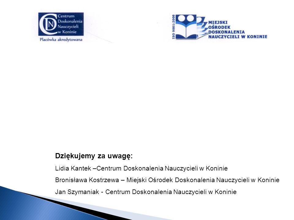 Dziękujemy za uwagę: Lidia Kantek –Centrum Doskonalenia Nauczycieli w Koninie Bronisława Kostrzewa – Miejski Ośrodek Doskonalenia Nauczycieli w Konini