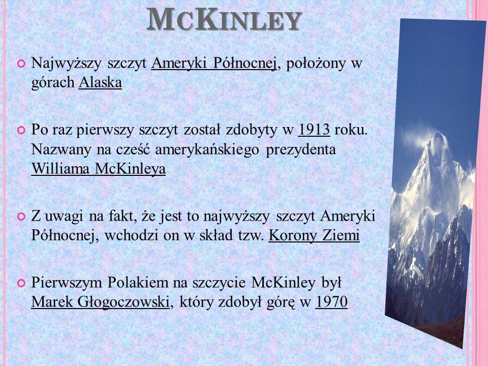 M C K INLEY Najwyższy szczyt Ameryki Północnej, położony w górach Alaska Po raz pierwszy szczyt został zdobyty w 1913 roku. Nazwany na cześć amerykańs