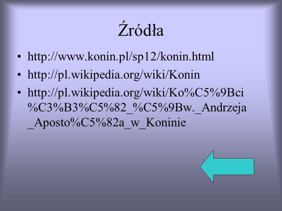 Źródła http://www.konin.pl/sp12/konin.html http://pl.wikipedia.org/wiki/Konin http://pl.wikipedia.org/wiki/Ko%C5%9Bci %C3%B3%C5%82_%C5%9Bw._Andrzeja _