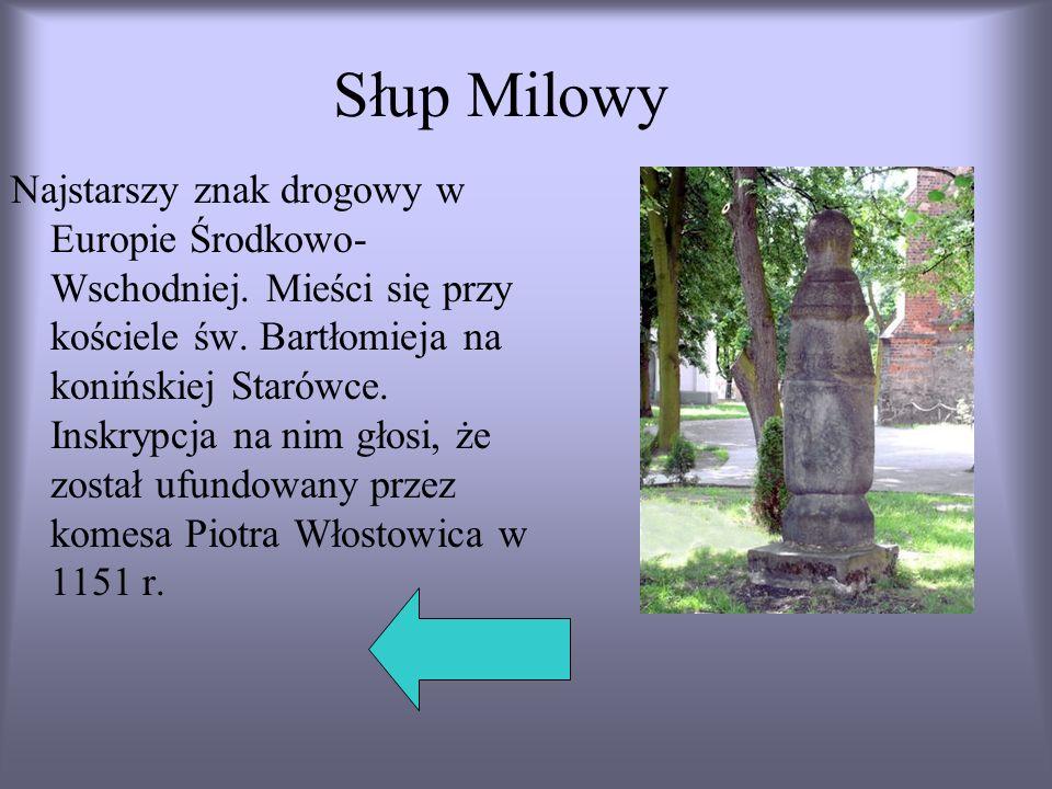 Słup Milowy Najstarszy znak drogowy w Europie Środkowo- Wschodniej. Mieści się przy kościele św. Bartłomieja na konińskiej Starówce. Inskrypcja na nim