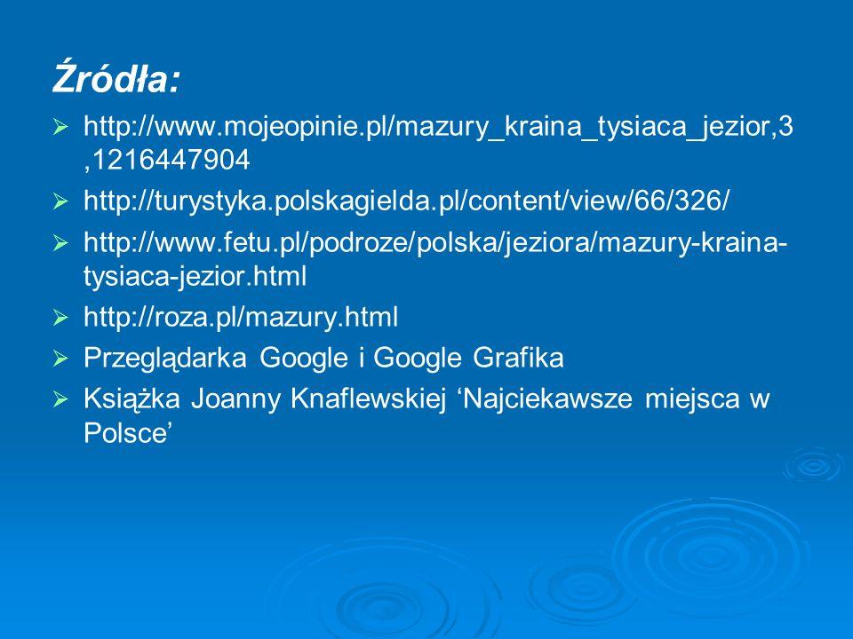 Źródła: http://www.mojeopinie.pl/mazury_kraina_tysiaca_jezior,3,1216447904 http://turystyka.polskagielda.pl/content/view/66/326/ http://www.fetu.pl/po
