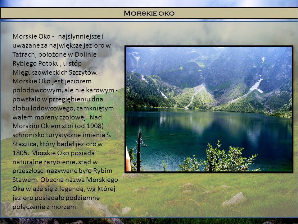 Morskie oko Morskie Oko - najsłynniejsze i uważane za największe jezioro w Tatrach, położone w Dolinie Rybiego Potoku, u stóp Mięguszowieckich Szczytó