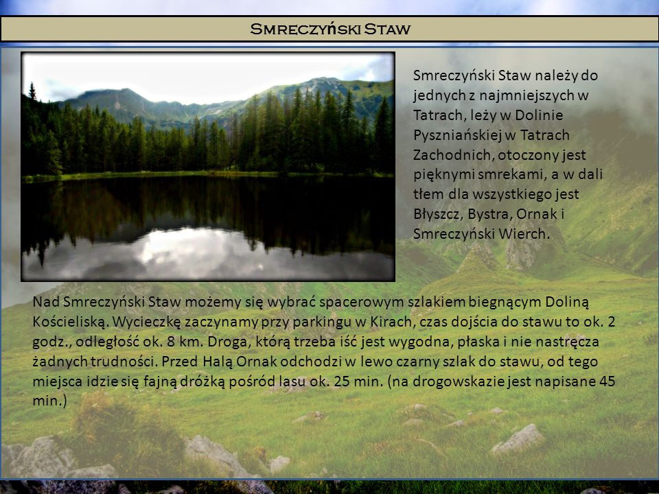 Smreczy ń ski Staw Smreczyński Staw należy do jednych z najmniejszych w Tatrach, leży w Dolinie Pyszniańskiej w Tatrach Zachodnich, otoczony jest pięk