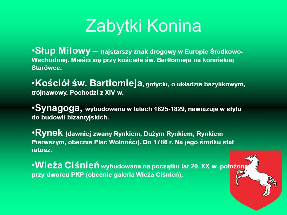 Zabytki Konina Słup Milowy – najstarszy znak drogowy w Europie Środkowo- Wschodniej. Mieści się przy kościele św. Bartłomieja na konińskiej Starówce.