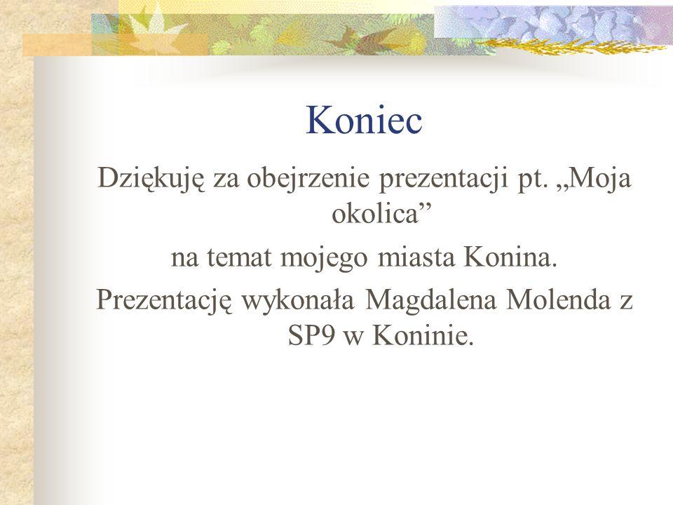Koniec Dziękuję za obejrzenie prezentacji pt. Moja okolica na temat mojego miasta Konina. Prezentację wykonała Magdalena Molenda z SP9 w Koninie.