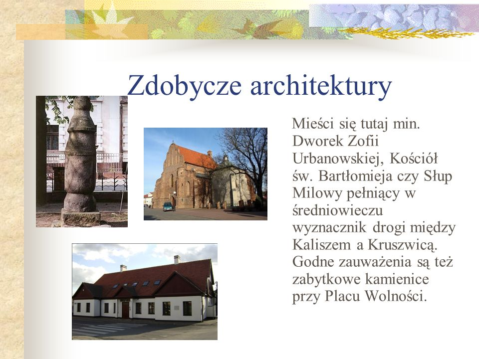 Zdobycze architektury Mieści się tutaj min. Dworek Zofii Urbanowskiej, Kościół św. Bartłomieja czy Słup Milowy pełniący w średniowieczu wyznacznik dro