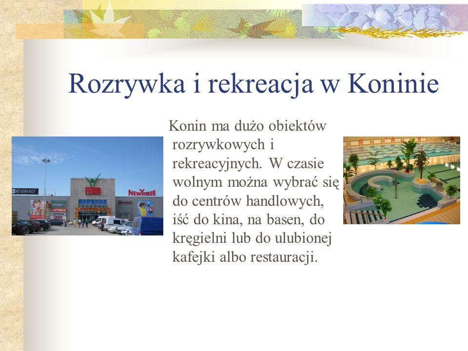 Rozrywka i rekreacja w Koninie Konin ma dużo obiektów rozrywkowych i rekreacyjnych. W czasie wolnym można wybrać się do centrów handlowych, iść do kin