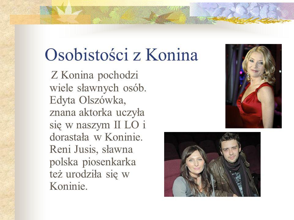 Osobistości z Konina Z Konina pochodzi wiele sławnych osób. Edyta Olszówka, znana aktorka uczyła się w naszym II LO i dorastała w Koninie. Reni Jusis,