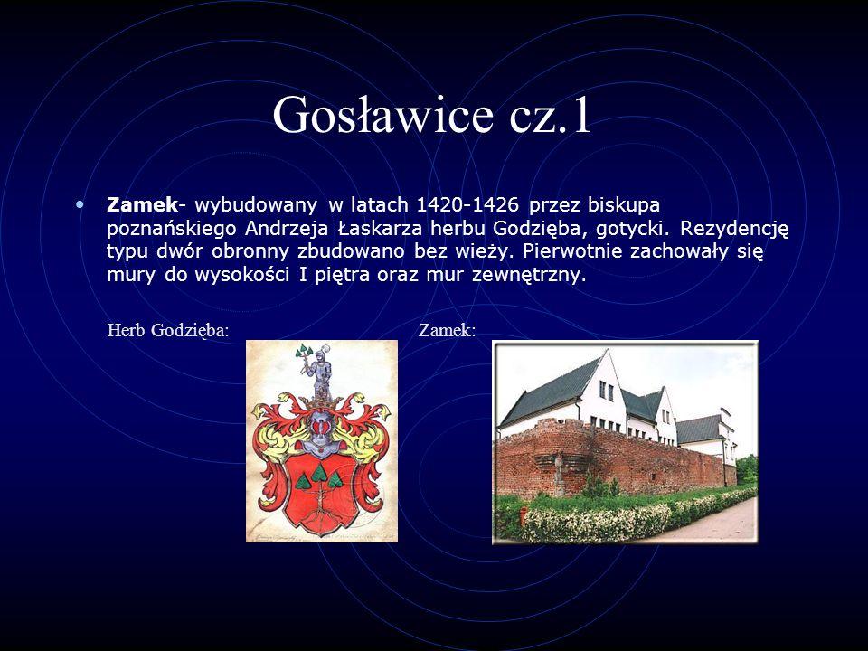 Gosławice cz.1 Zamek- wybudowany w latach 1420-1426 przez biskupa poznańskiego Andrzeja Łaskarza herbu Godzięba, gotycki. Rezydencję typu dwór obronny