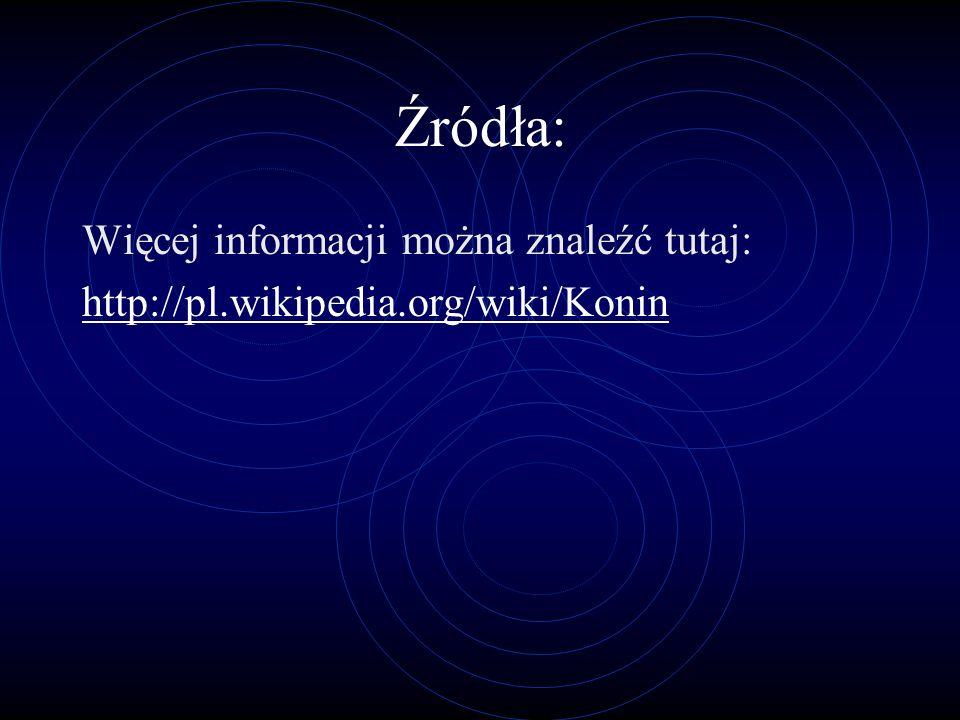 Źródła: Więcej informacji można znaleźć tutaj: http://pl.wikipedia.org/wiki/Konin