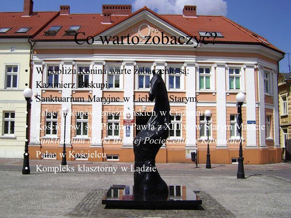 Co warto zobaczyć? W pobliżu Konina warte zobaczenia są: Kazimierz Biskupi, Sanktuarium Maryjne w Licheniu Starym. Pałac biskupów gnieźnieńskich w Cią