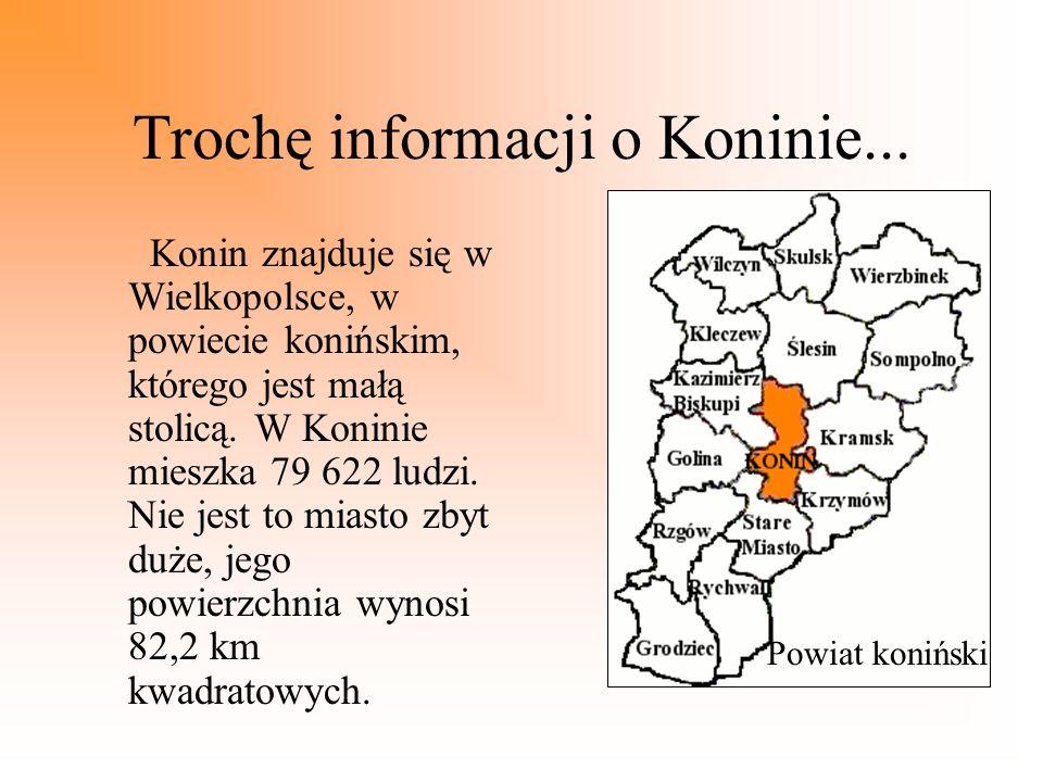 Trochę informacji o Koninie... Konin znajduje się w Wielkopolsce, w powiecie konińskim, którego jest małą stolicą. W Koninie mieszka 79 622 ludzi. Nie