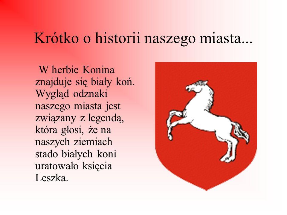 Krótko o historii naszego miasta... W herbie Konina znajduje się biały koń. Wygląd odznaki naszego miasta jest związany z legendą, która głosi, że na