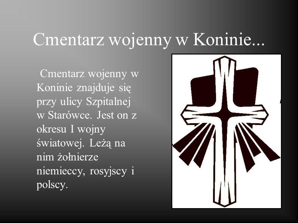 Cmentarz wojenny w Koninie... Cmentarz wojenny w Koninie znajduje się przy ulicy Szpitalnej w Starówce. Jest on z okresu I wojny światowej. Leżą na ni