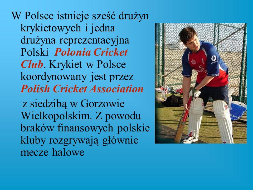 W Polsce istnieje sześć drużyn krykietowych i jedna drużyna reprezentacyjna Polski Polonia Cricket Club. Krykiet w Polsce koordynowany jest przez Poli