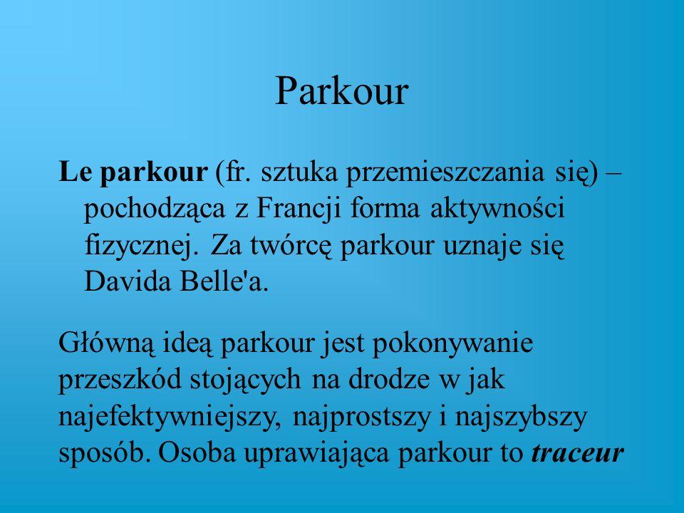 Parkour Le parkour (fr. sztuka przemieszczania się) – pochodząca z Francji forma aktywności fizycznej. Za twórcę parkour uznaje się Davida Belle'a. Gł
