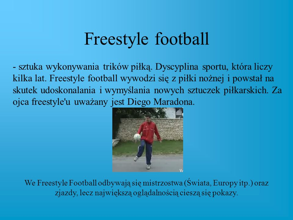 Freestyle football - sztuka wykonywania trików piłką. Dyscyplina sportu, która liczy kilka lat. Freestyle football wywodzi się z piłki nożnej i powsta