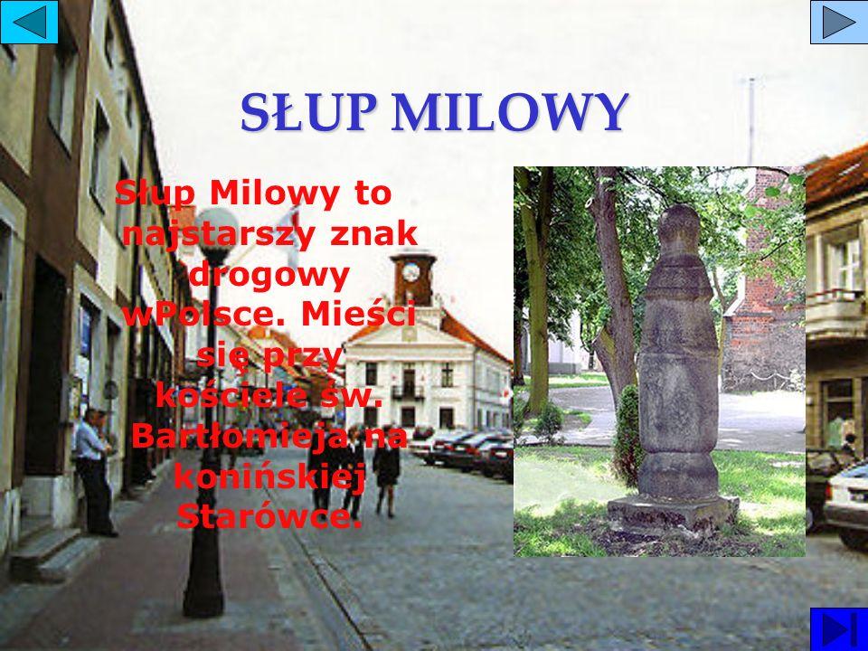 SŁUP MILOWY Słup Milowy to najstarszy znak drogowy wPolsce. Mieści się przy kościele św. Bartłomieja na konińskiej Starówce.