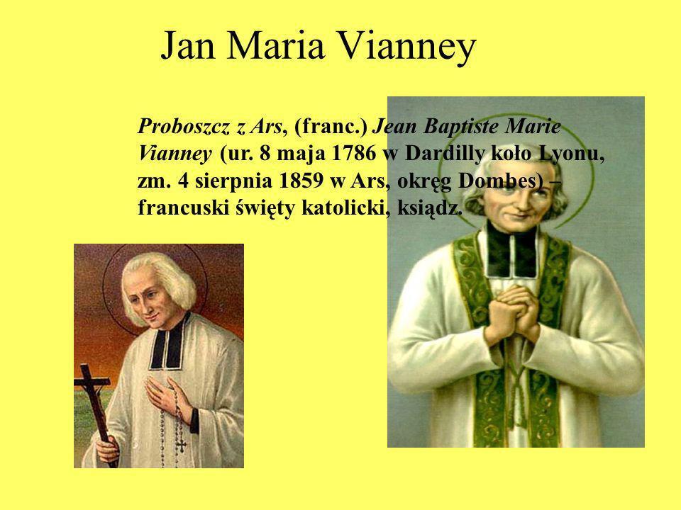 Jan Maria Vianney Proboszcz z Ars, (franc.) Jean Baptiste Marie Vianney (ur. 8 maja 1786 w Dardilly koło Lyonu, zm. 4 sierpnia 1859 w Ars, okręg Dombe
