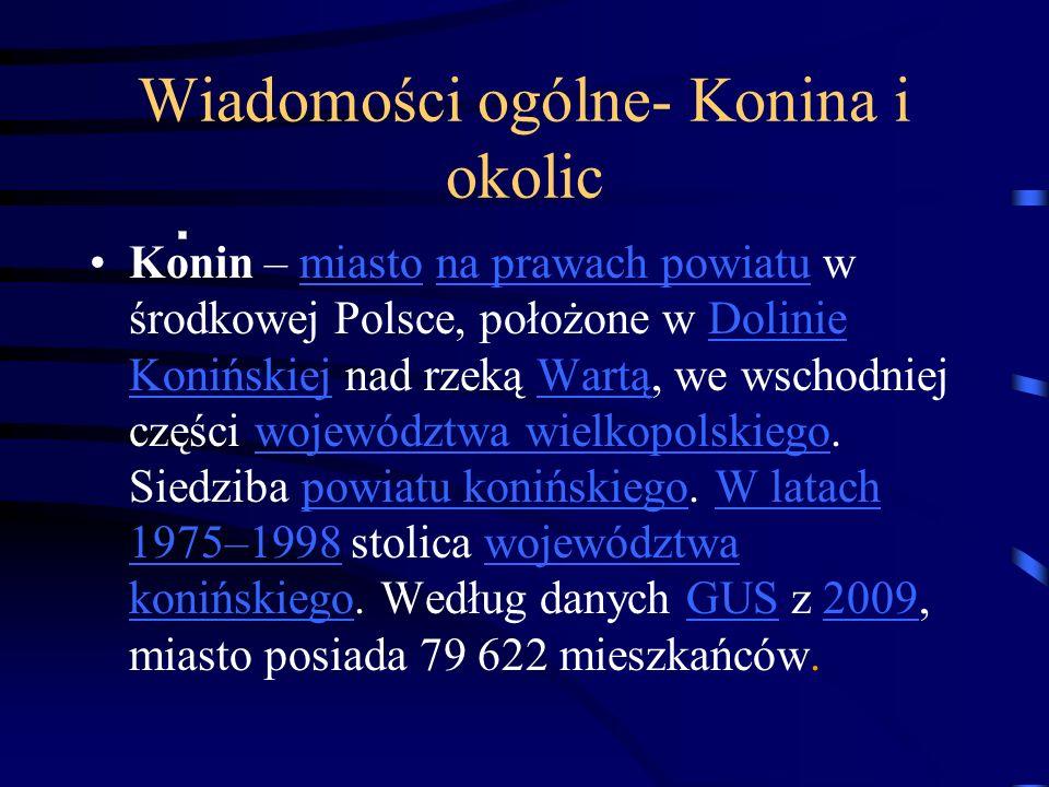 Wiadomości ogólne- Konina i okolic Konin – miasto na prawach powiatu w środkowej Polsce, położone w Dolinie Konińskiej nad rzeką Wartą, we wschodniej części województwa wielkopolskiego.