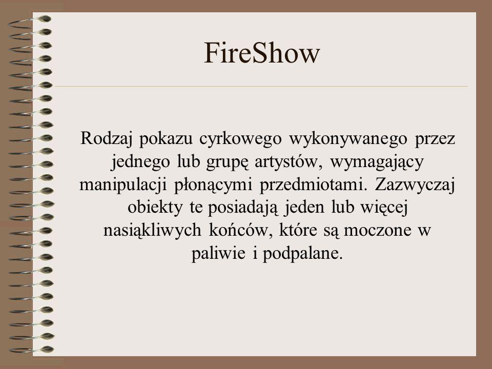 FireShow Rodzaj pokazu cyrkowego wykonywanego przez jednego lub grupę artystów, wymagający manipulacji płonącymi przedmiotami. Zazwyczaj obiekty te po