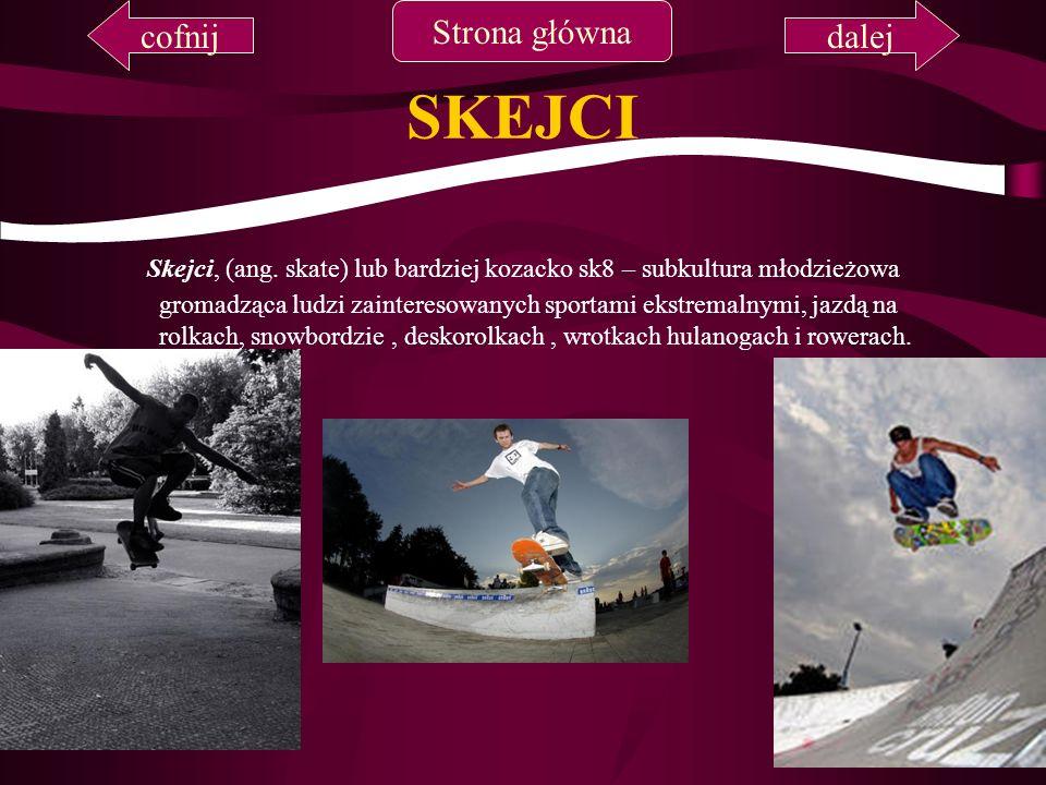 SKEJCI Skejci, (ang. skate) lub bardziej kozacko sk8 – subkultura młodzieżowa gromadząca ludzi zainteresowanych sportami ekstremalnymi, jazdą na rolka