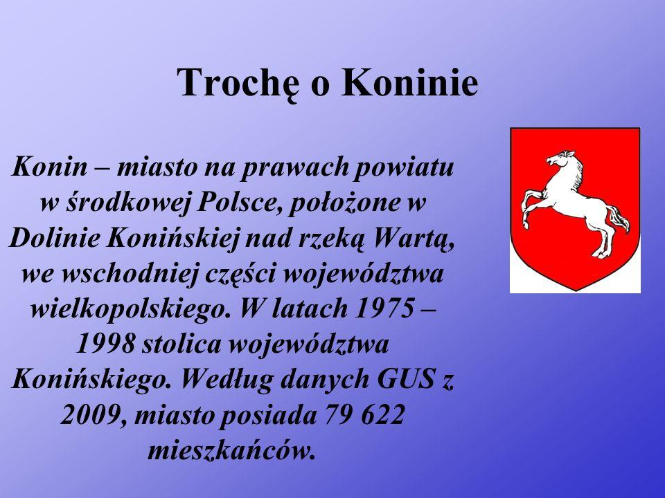 Trochę o Koninie Konin – miasto na prawach powiatu w środkowej Polsce, położone w Dolinie Konińskiej nad rzeką Wartą, we wschodniej części województwa wielkopolskiego.
