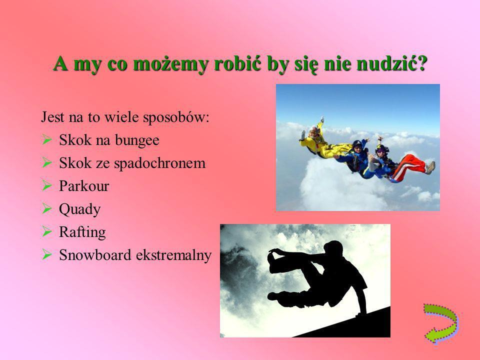 A my co możemy robić by się nie nudzić? Jest na to wiele sposobów: Skok na bungee Skok ze spadochronem Parkour Quady Rafting Snowboard ekstremalny