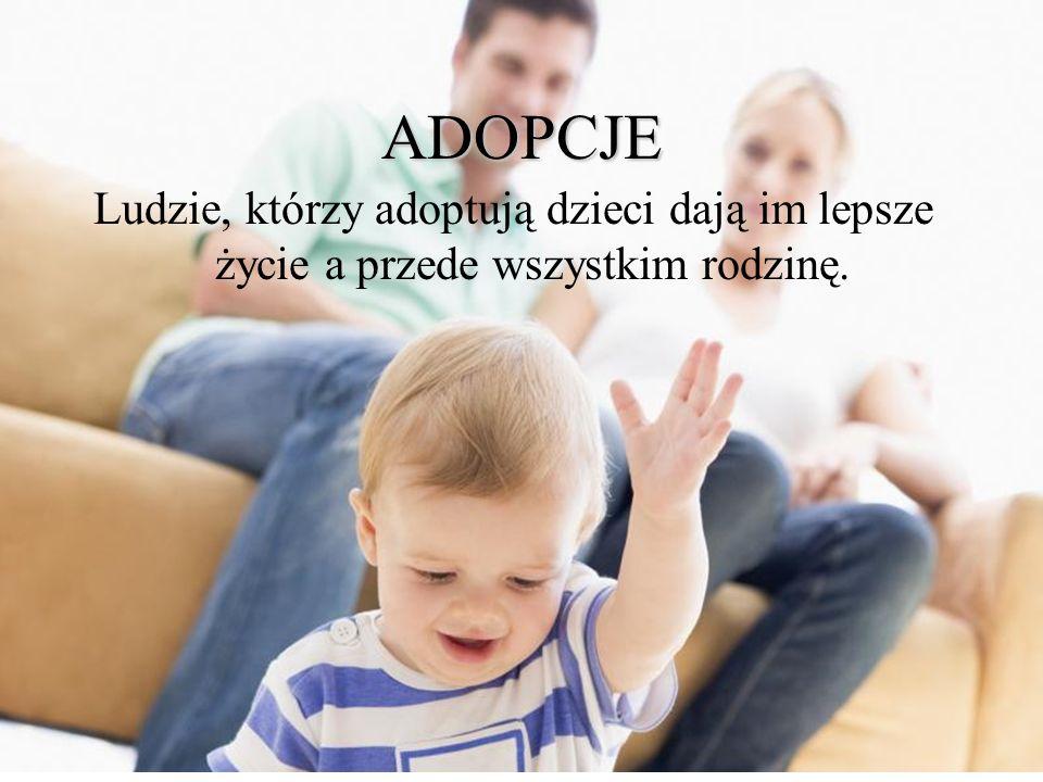 ADOPCJE Ludzie, którzy adoptują dzieci dają im lepsze życie a przede wszystkim rodzinę.