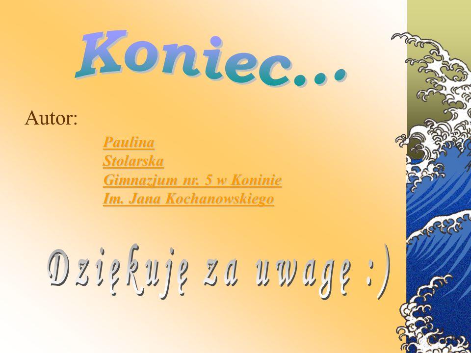 Autor: Paulina Stolarska Gimnazjum nr. 5 w Koninie Im. Jana Kochanowskiego