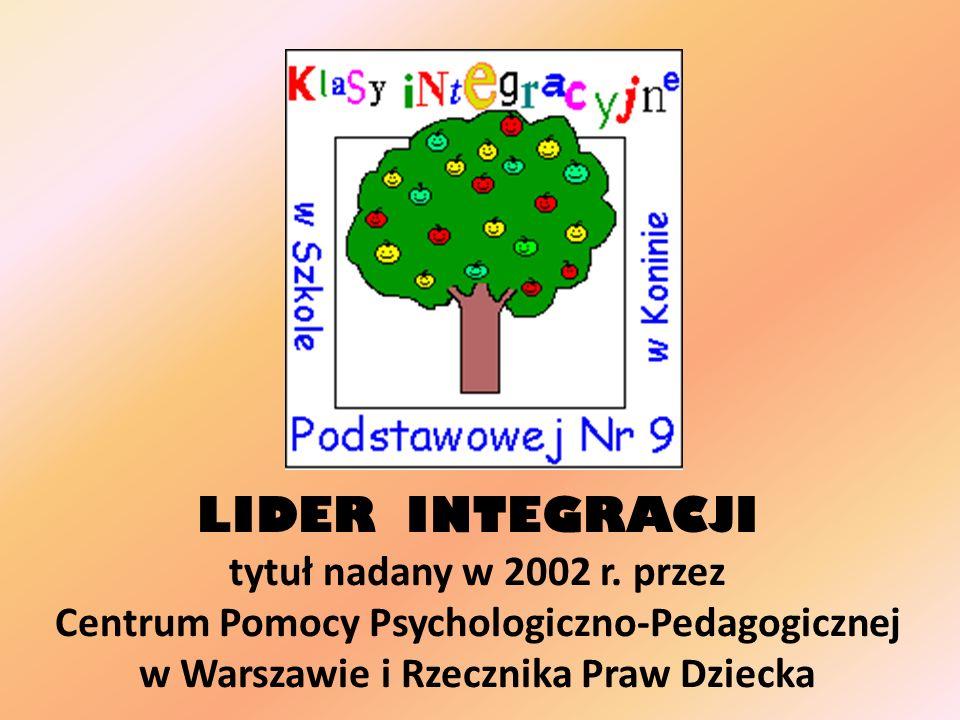 LIDER INTEGRACJI tytuł nadany w 2002 r. przez Centrum Pomocy Psychologiczno-Pedagogicznej w Warszawie i Rzecznika Praw Dziecka