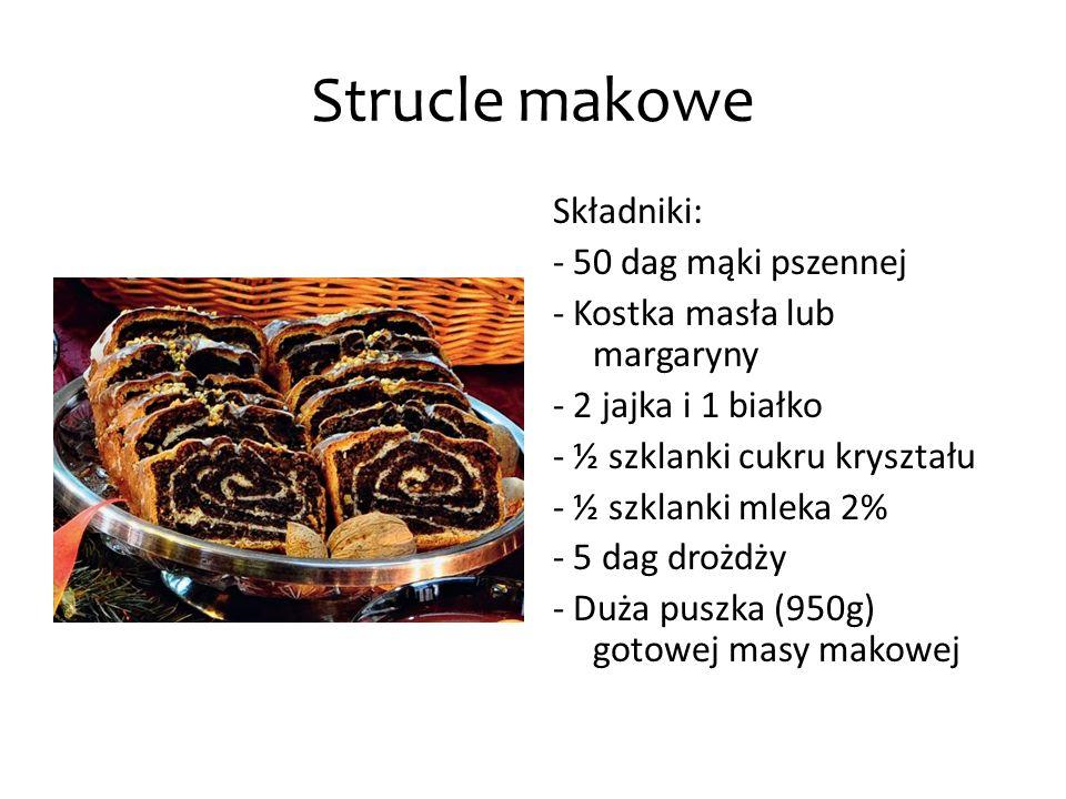Strucle makowe Składniki: - 50 dag mąki pszennej - Kostka masła lub margaryny - 2 jajka i 1 białko - ½ szklanki cukru kryształu - ½ szklanki mleka 2%