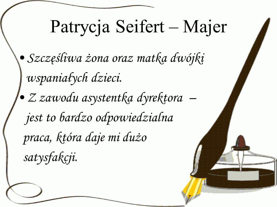 Patrycja Seifert – Majer Szczęśliwa żona oraz matka dwójki wspaniałych dzieci. Z zawodu asystentka dyrektora – jest to bardzo odpowiedzialna praca, kt