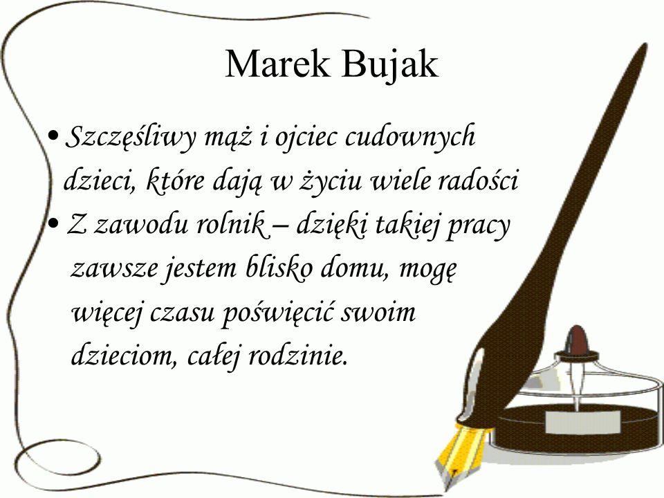 Marek Bujak Szczęśliwy mąż i ojciec cudownych dzieci, które dają w życiu wiele radości Z zawodu rolnik – dzięki takiej pracy zawsze jestem blisko domu