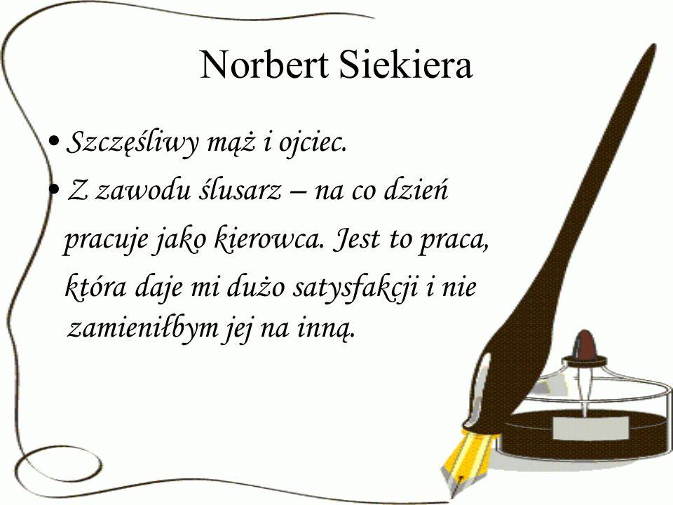 Norbert Siekiera Szczęśliwy mąż i ojciec. Z zawodu ślusarz – na co dzień pracuje jako kierowca. Jest to praca, która daje mi dużo satysfakcji i nie za