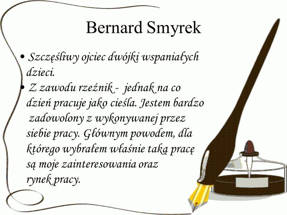 Bernard Smyrek Szczęśliwy ojciec dwójki wspaniałych dzieci. Z zawodu rzeźnik - jednak na co dzień pracuje jako cieśla. Jestem bardzo zadowolony z wyko