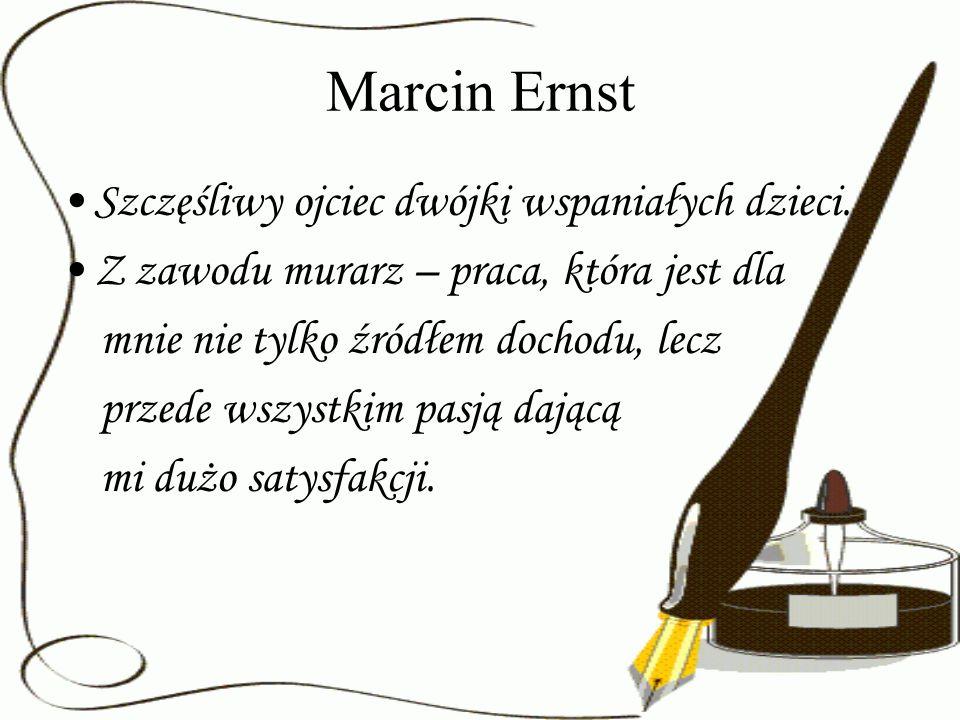 Marcin Ernst Szczęśliwy ojciec dwójki wspaniałych dzieci. Z zawodu murarz – praca, która jest dla mnie nie tylko źródłem dochodu, lecz przede wszystki