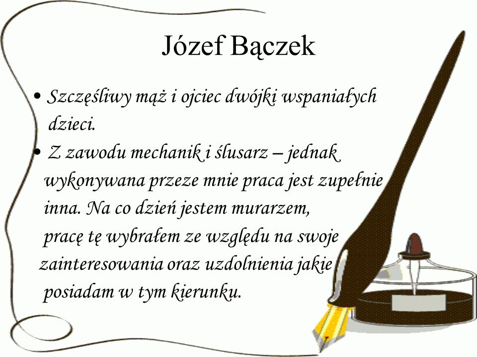Józef Bączek Szczęśliwy mąż i ojciec dwójki wspaniałych dzieci. Z zawodu mechanik i ślusarz – jednak wykonywana przeze mnie praca jest zupełnie inna.