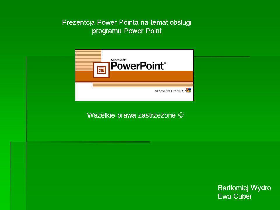 Prezentcja Power Pointa na temat obsługi programu Power Point Wszelkie prawa zastrzeżone Bartłomiej Wydro Ewa Cuber