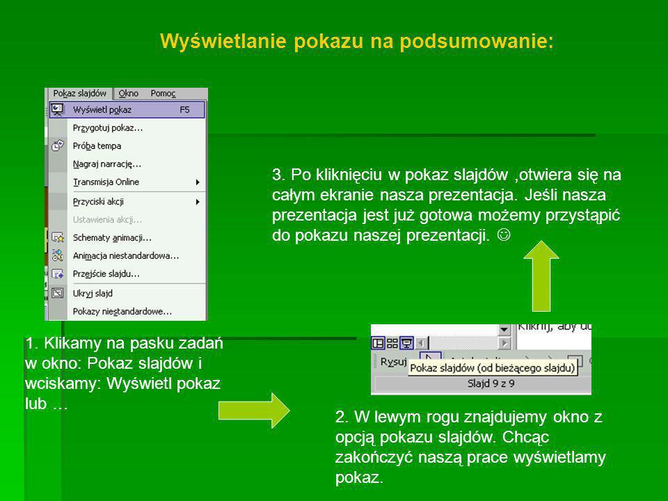 Wyświetlanie pokazu na podsumowanie: 1. Klikamy na pasku zadań w okno: Pokaz slajdów i wciskamy: Wyświetl pokaz lub … 2. W lewym rogu znajdujemy okno