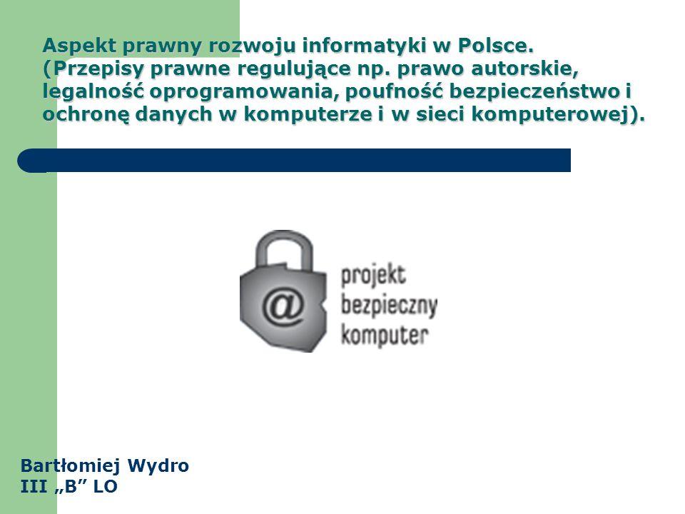 Aspekt prawny rozwoju informatyki w Polsce. (Przepisy prawne regulujące np. prawo autorskie, legalność oprogramowania, poufność bezpieczeństwo i ochro