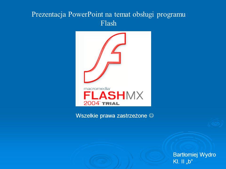 Prezentacja PowerPoint na temat obsługi programu Flash Bartłomiej Wydro Kl. II b Wszelkie prawa zastrzeżone