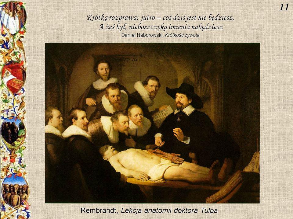 Krótka rozprawa: jutro – coś dziś jest nie będziesz, A żeś był, nieboszczyka imienia nabędziesz Daniel Naborowski, Krótkość żywota Rembrandt, Lekcja anatomii doktora Tulpa 11